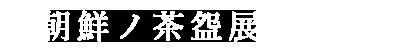 朝鮮ノ茶盌展